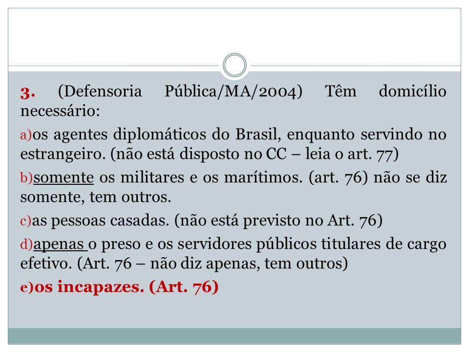 3. (Defensoria Pública/MA/2004) Têm domicílio necessário: a) os agentes diplomáticos do Brasil, enquanto servindo no estrangeiro. (não está disposto n
