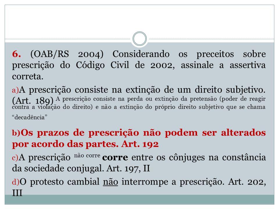6. (OAB/RS 2004) Considerando os preceitos sobre prescrição do Código Civil de 2002, assinale a assertiva correta. a) A prescrição consiste na extinçã