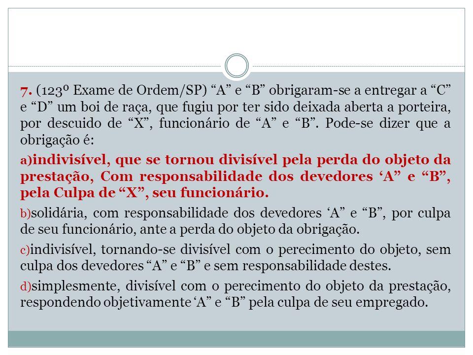7. (123º Exame de Ordem/SP) A e B obrigaram-se a entregar a C e D um boi de raça, que fugiu por ter sido deixada aberta a porteira, por descuido de X,