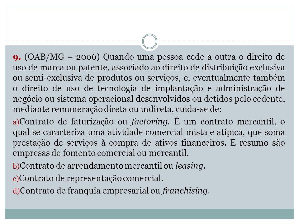9. (OAB/MG – 2006) Quando uma pessoa cede a outra o direito de uso de marca ou patente, associado ao direito de distribuição exclusiva ou semi-exclusi