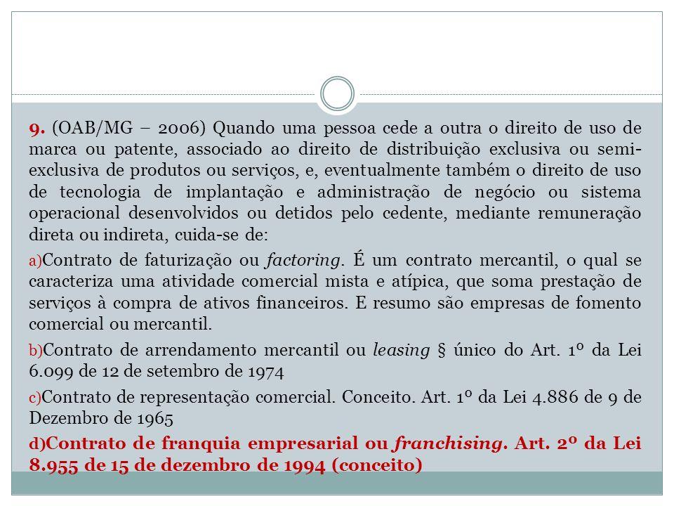 9. (OAB/MG – 2006) Quando uma pessoa cede a outra o direito de uso de marca ou patente, associado ao direito de distribuição exclusiva ou semi- exclus