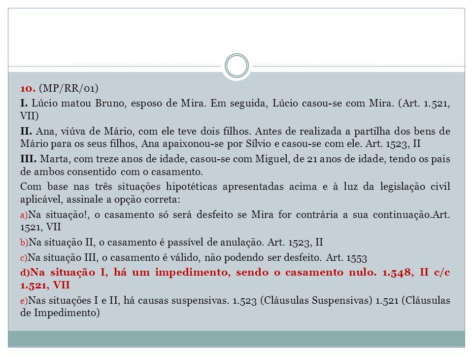 10. (MP/RR/01) I. Lúcio matou Bruno, esposo de Mira. Em seguida, Lúcio casou-se com Mira. (Art. 1.521, VII) II. Ana, viúva de Mário, com ele teve dois