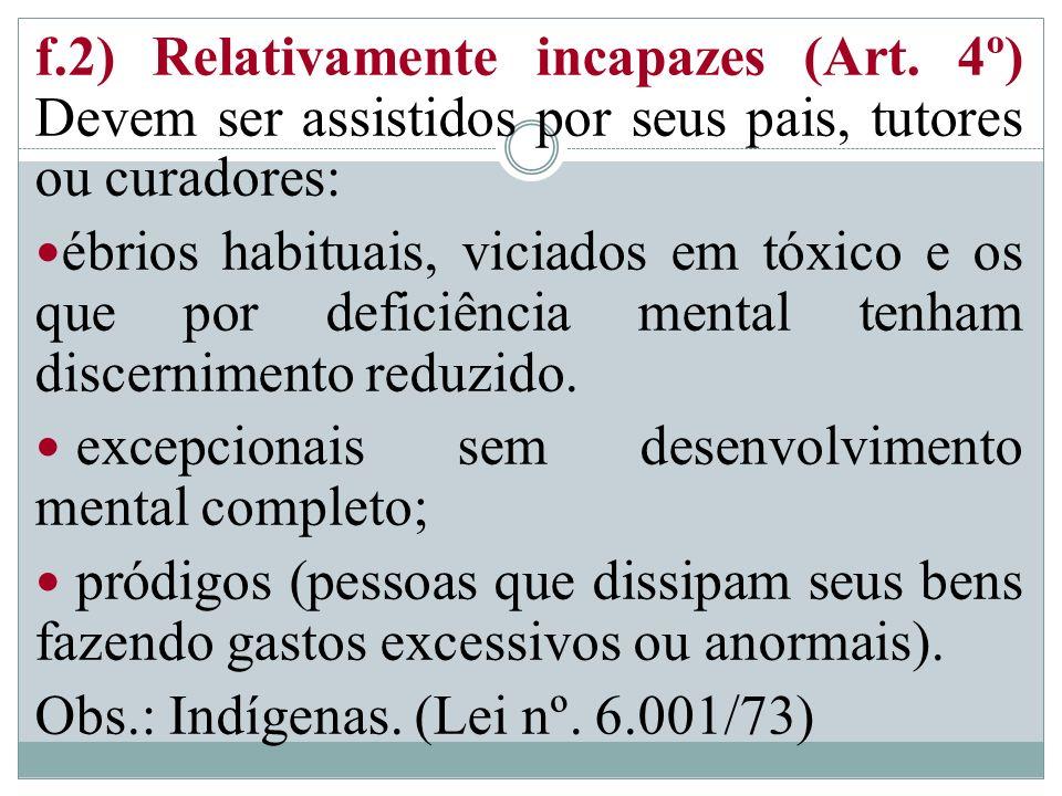 f.2) Relativamente incapazes (Art. 4º) Devem ser assistidos por seus pais, tutores ou curadores: ébrios habituais, viciados em tóxico e os que por def