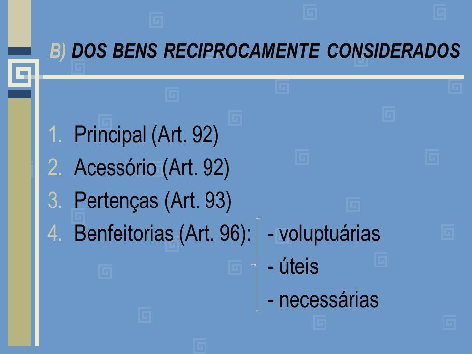 B) DOS BENS RECIPROCAMENTE CONSIDERADOS 1.Principal (Art. 92) 2.Acessório (Art. 92) 3.Pertenças (Art. 93) 4.Benfeitorias (Art. 96): - voluptuárias - ú