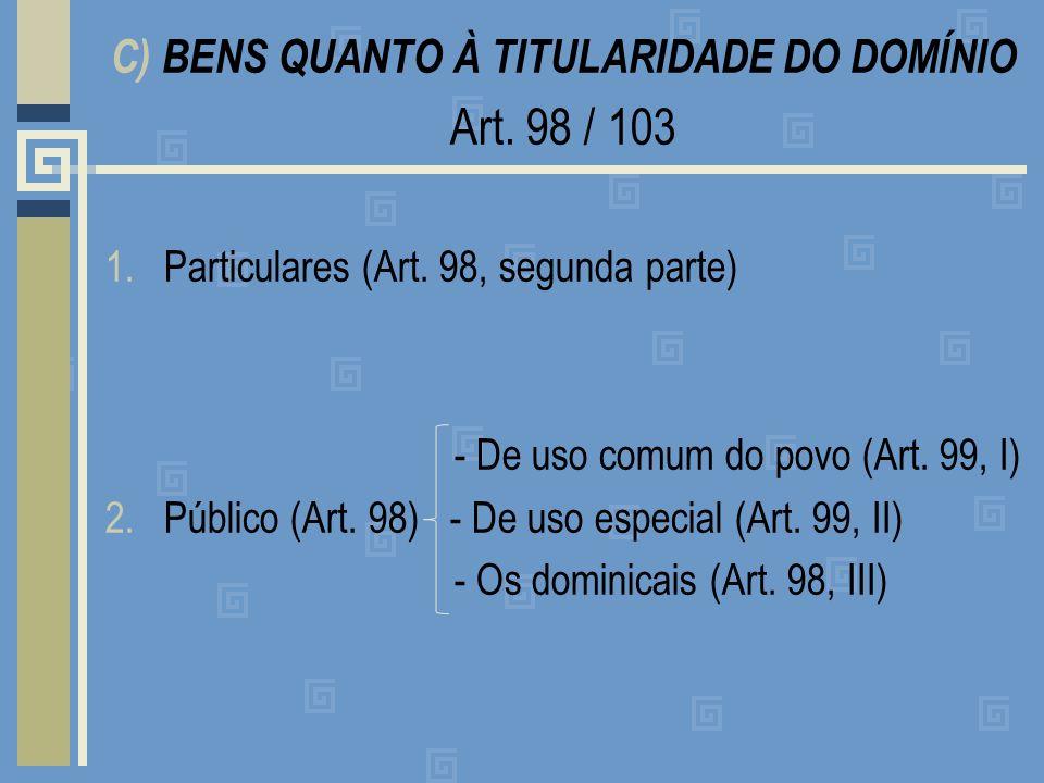 C) BENS QUANTO À TITULARIDADE DO DOMÍNIO Art. 98 / 103 1.Particulares (Art. 98, segunda parte) - De uso comum do povo (Art. 99, I) 2.Público (Art. 98)