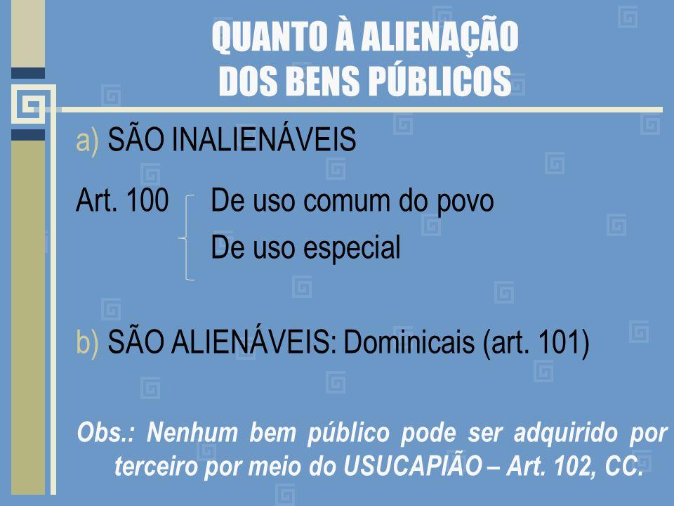 QUANTO À ALIENAÇÃO DOS BENS PÚBLICOS a) SÃO INALIENÁVEIS Art. 100 De uso comum do povo De uso especial b) SÃO ALIENÁVEIS: Dominicais (art. 101) Obs.: