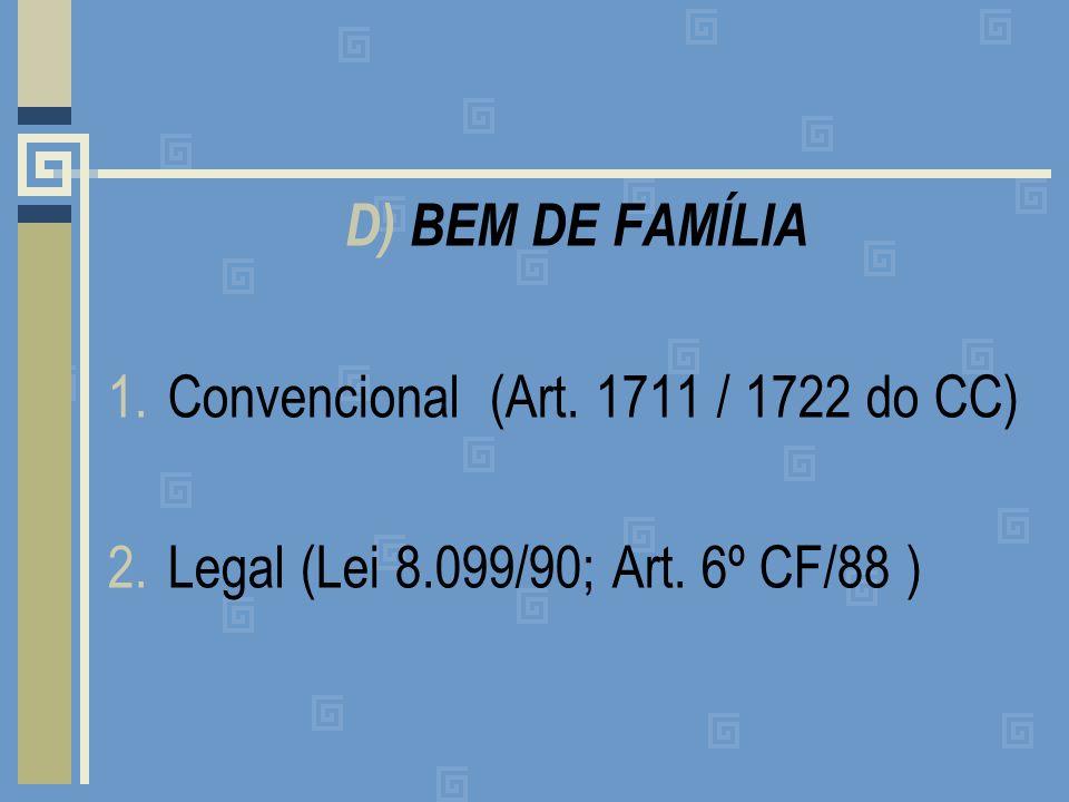 D) BEM DE FAMÍLIA 1.Convencional (Art. 1711 / 1722 do CC) 2.Legal (Lei 8.099/90; Art. 6º CF/88 )
