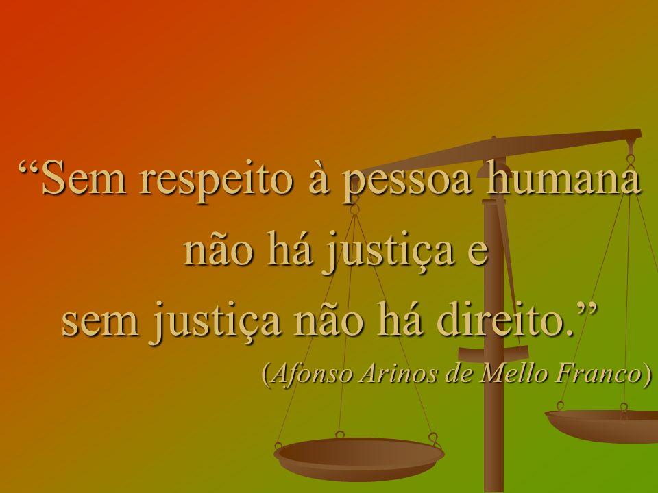 Sem respeito à pessoa humana não há justiça e não há justiça e sem justiça não há direito. (Afonso Arinos de Mello Franco)