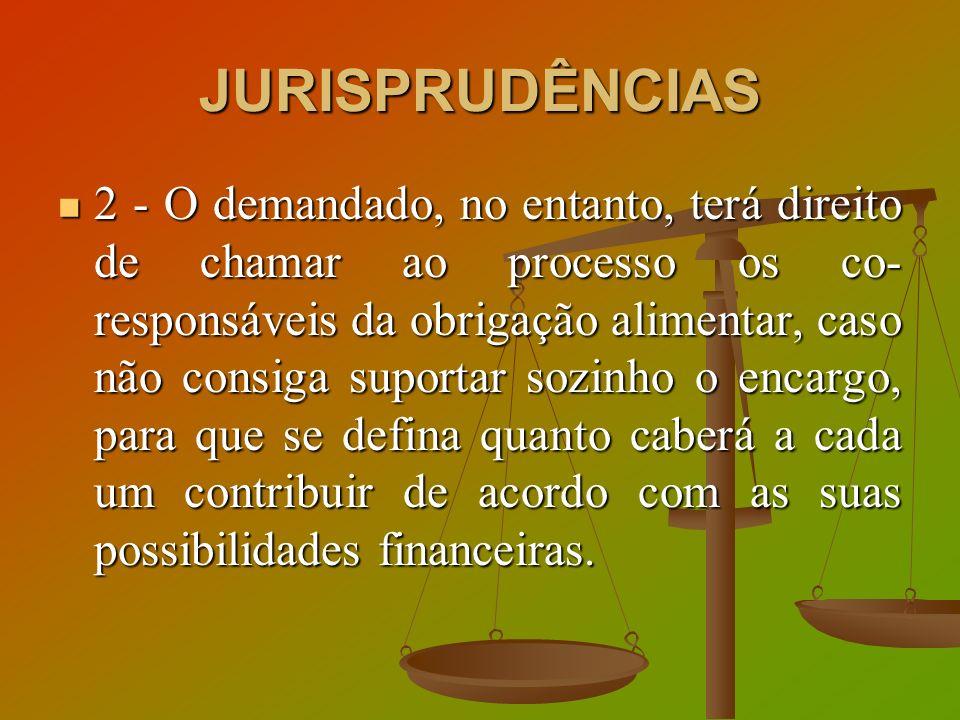 JURISPRUDÊNCIAS 2 - O demandado, no entanto, terá direito de chamar ao processo os co- responsáveis da obrigação alimentar, caso não consiga suportar