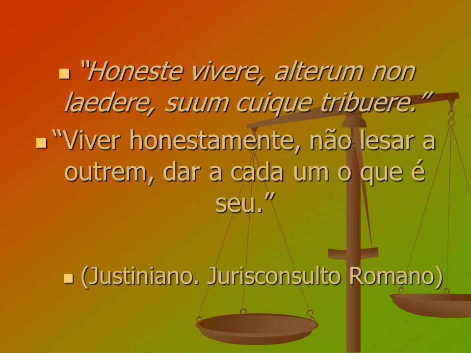 Honeste vivere, alterum non laedere, suum cuique tribuere. Honeste vivere, alterum non laedere, suum cuique tribuere. Viver honestamente, não lesar a