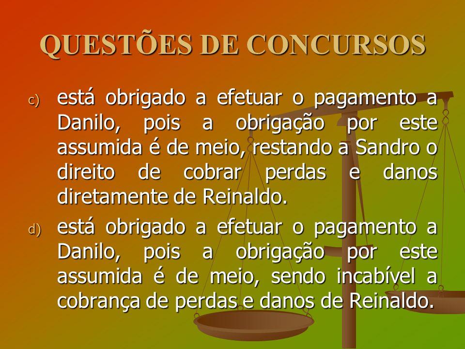 QUESTÕES DE CONCURSOS c) está obrigado a efetuar o pagamento a Danilo, pois a obrigação por este assumida é de meio, restando a Sandro o direito de co