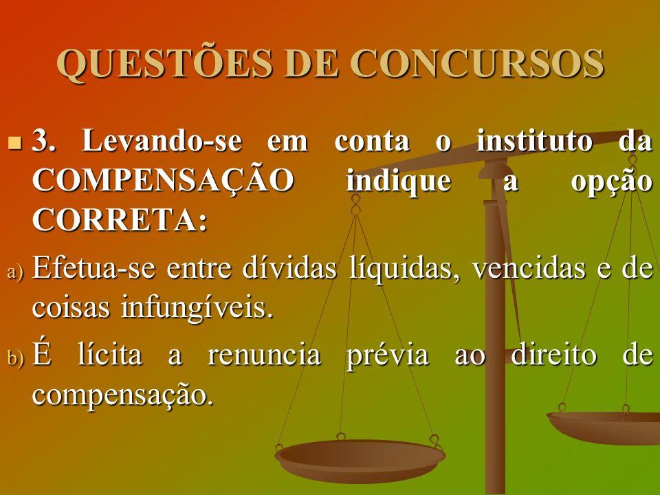 QUESTÕES DE CONCURSOS 3. Levando-se em conta o instituto da COMPENSAÇÃO indique a opção CORRETA: 3. Levando-se em conta o instituto da COMPENSAÇÃO ind