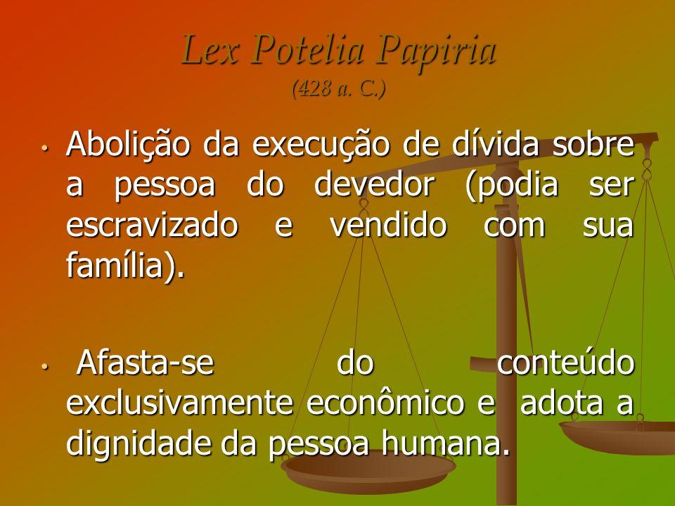 Lex Potelia Papiria (428 a. C.) Abolição da execução de dívida sobre a pessoa do devedor (podia ser escravizado e vendido com sua família). Abolição d