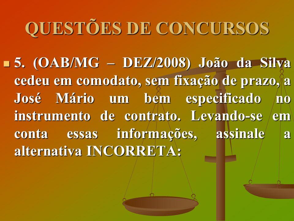 QUESTÕES DE CONCURSOS 5. (OAB/MG – DEZ/2008) João da Silva cedeu em comodato, sem fixação de prazo, a José Mário um bem especificado no instrumento de