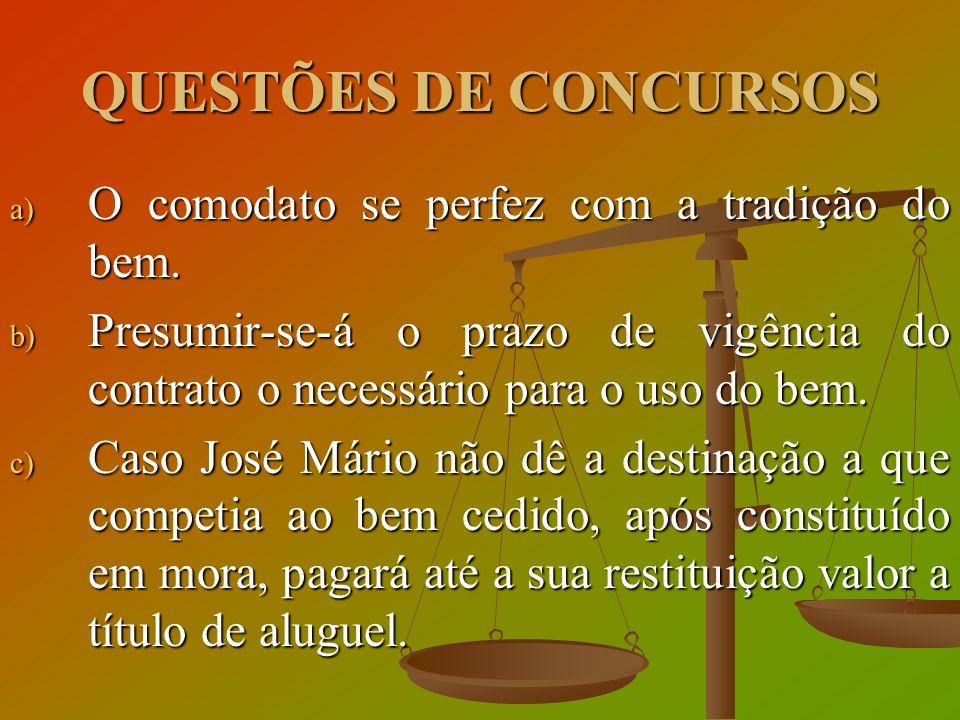 QUESTÕES DE CONCURSOS a) O comodato se perfez com a tradição do bem. b) Presumir-se-á o prazo de vigência do contrato o necessário para o uso do bem.