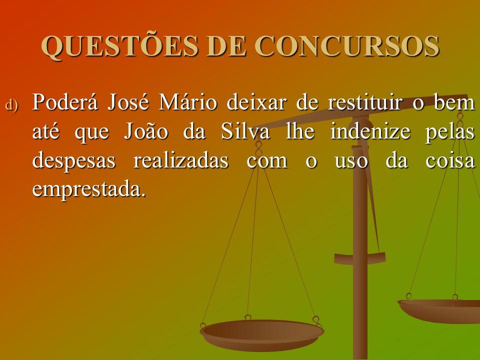 QUESTÕES DE CONCURSOS d) Poderá José Mário deixar de restituir o bem até que João da Silva lhe indenize pelas despesas realizadas com o uso da coisa e