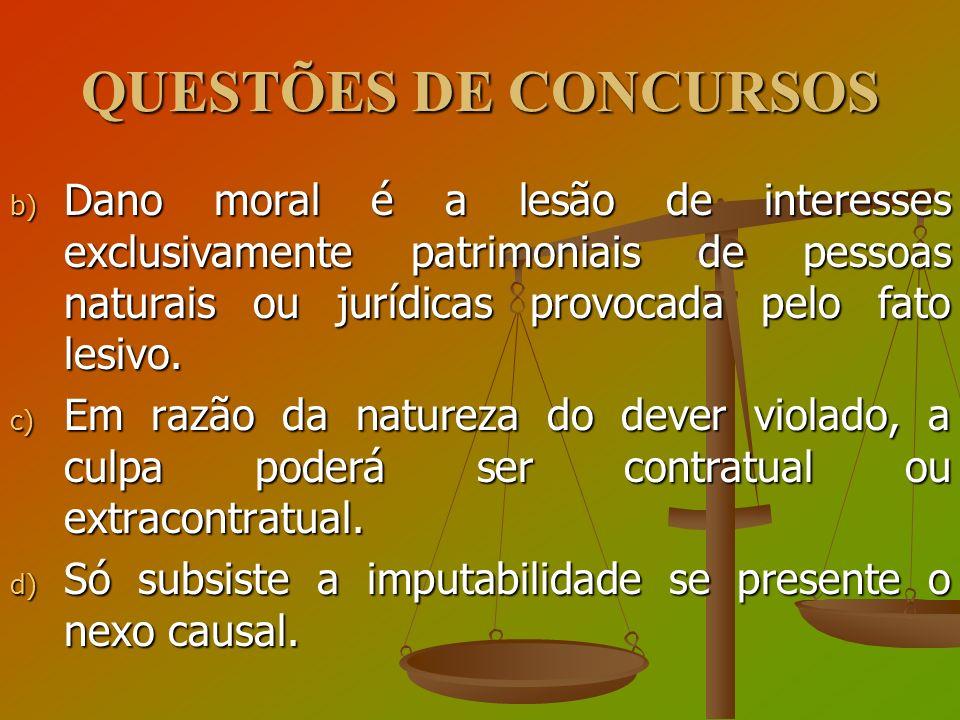 QUESTÕES DE CONCURSOS b) Dano moral é a lesão de interesses exclusivamente patrimoniais de pessoas naturais ou jurídicas provocada pelo fato lesivo. c