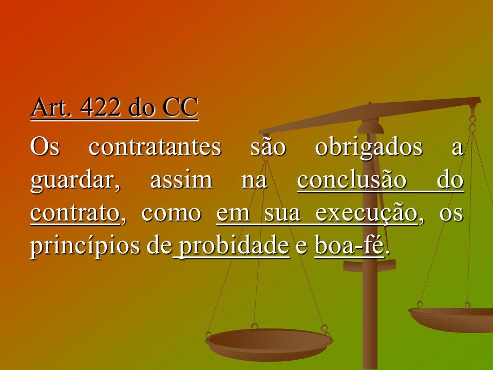 Art. 422 do CC Os contratantes são obrigados a guardar, assim na conclusão do contrato, como em sua execução, os princípios de probidade e boa-fé.
