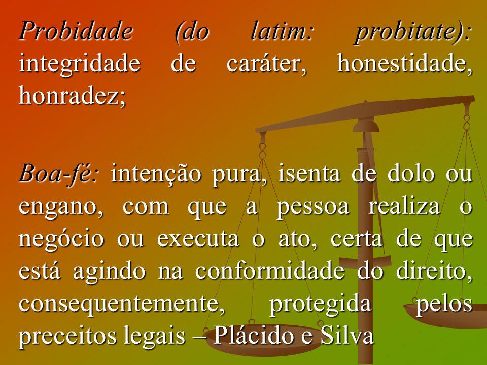 Probidade (do latim: probitate): integridade de caráter, honestidade, honradez; Boa-fé: intenção pura, isenta de dolo ou engano, com que a pessoa real