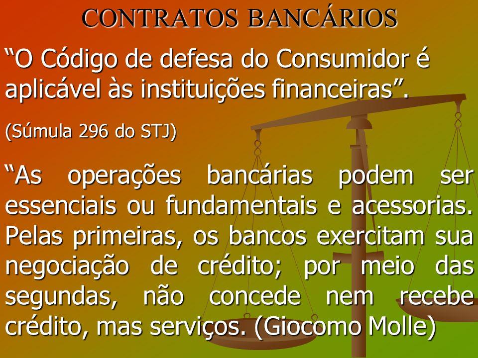 CONTRATOS BANCÁRIOS O Código de defesa do Consumidor é aplicável às instituições financeiras. (Súmula 296 do STJ) As operações bancárias podem ser ess