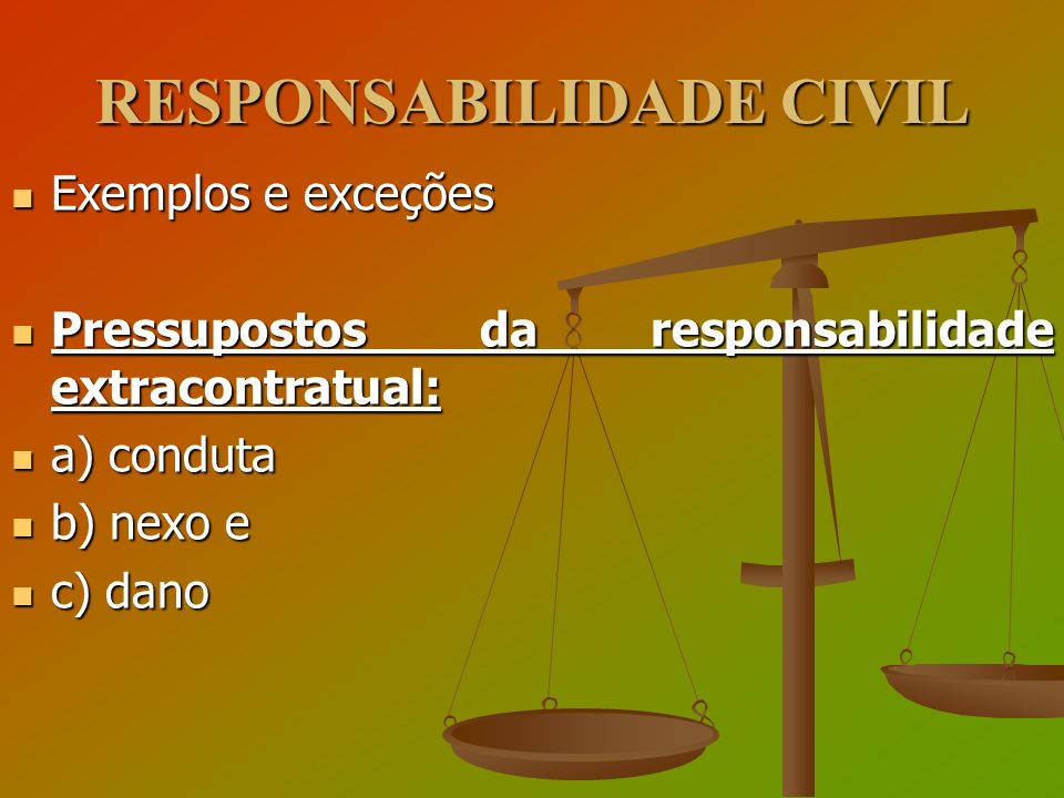 RESPONSABILIDADE CIVIL Exemplos e exceções Exemplos e exceções Pressupostos da responsabilidade extracontratual: Pressupostos da responsabilidade extr