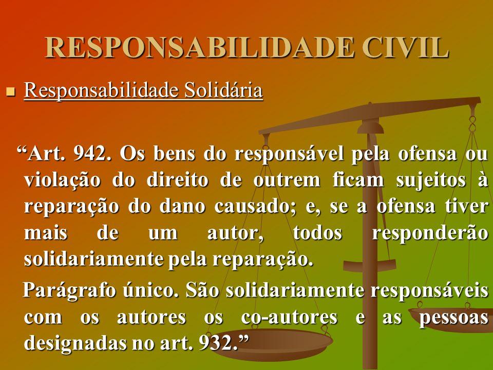 RESPONSABILIDADE CIVIL Responsabilidade Solidária Responsabilidade Solidária Art. 942. Os bens do responsável pela ofensa ou violação do direito de ou