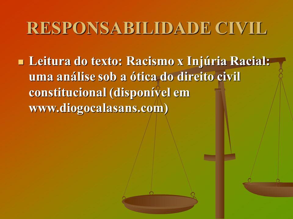 RESPONSABILIDADE CIVIL Leitura do texto: Racismo x Injúria Racial: uma análise sob a ótica do direito civil constitucional (disponível em www.diogocal