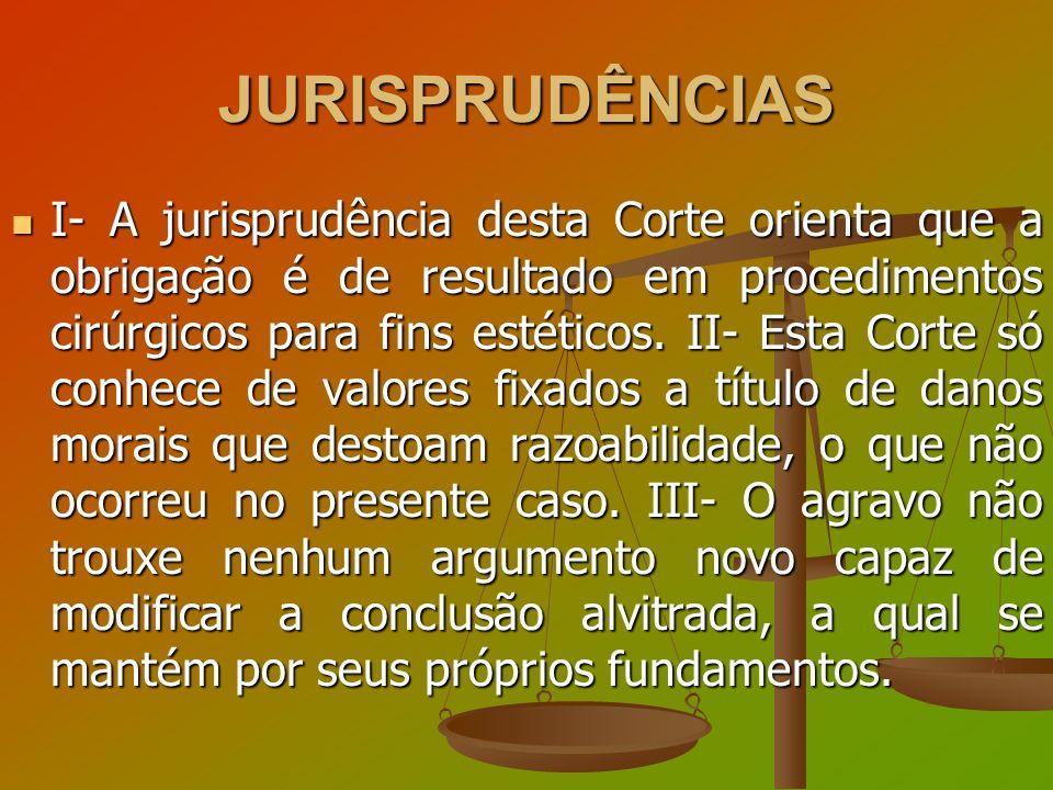 JURISPRUDÊNCIAS I- A jurisprudência desta Corte orienta que a obrigação é de resultado em procedimentos cirúrgicos para fins estéticos. II- Esta Corte