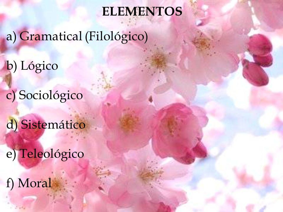 ELEMENTOS a) Gramatical (Filológico) b) Lógico c) Sociológico d) Sistemático e) Teleológico f) Moral