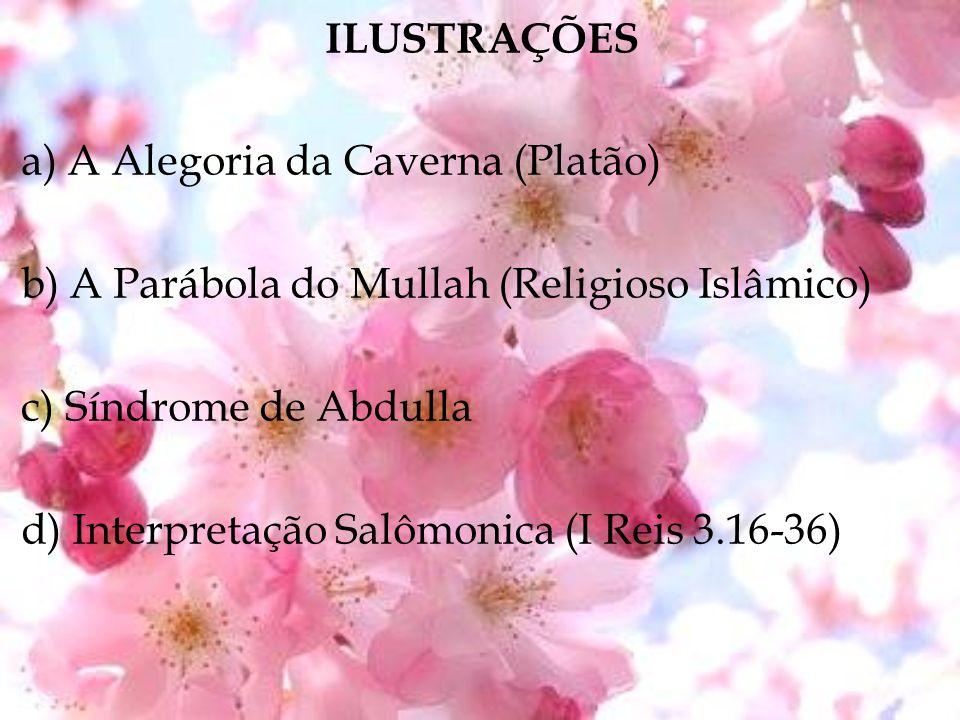 ILUSTRAÇÕES a) A Alegoria da Caverna (Platão) b) A Parábola do Mullah (Religioso Islâmico) c) Síndrome de Abdulla d) Interpretação Salômonica (I Reis