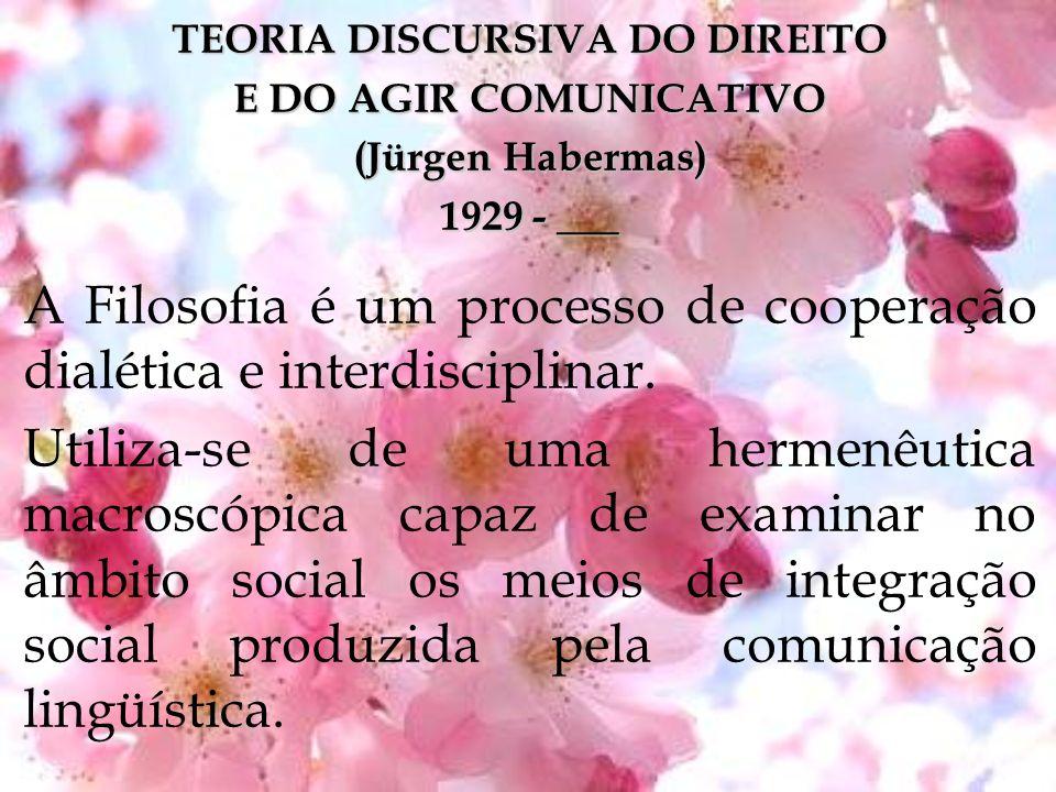 TEORIA DISCURSIVA DO DIREITO E DO AGIR COMUNICATIVO (Jürgen Habermas) 1929 - ___ A Filosofia é um processo de cooperação dialética e interdisciplinar.