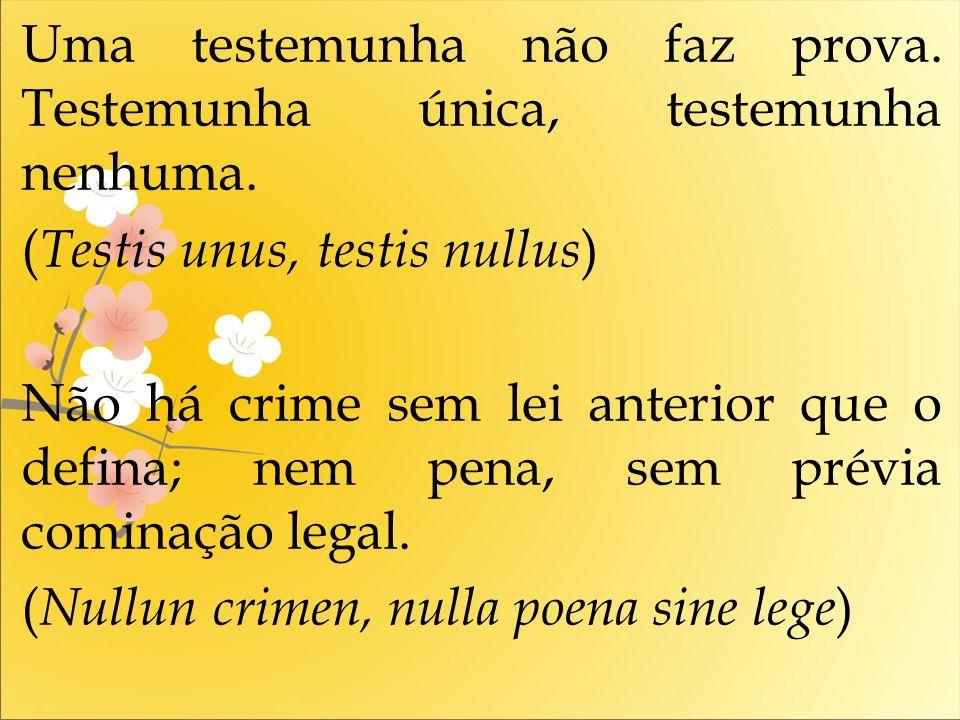 Uma testemunha não faz prova. Testemunha única, testemunha nenhuma. ( Testis unus, testis nullus ) Não há crime sem lei anterior que o defina; nem pen