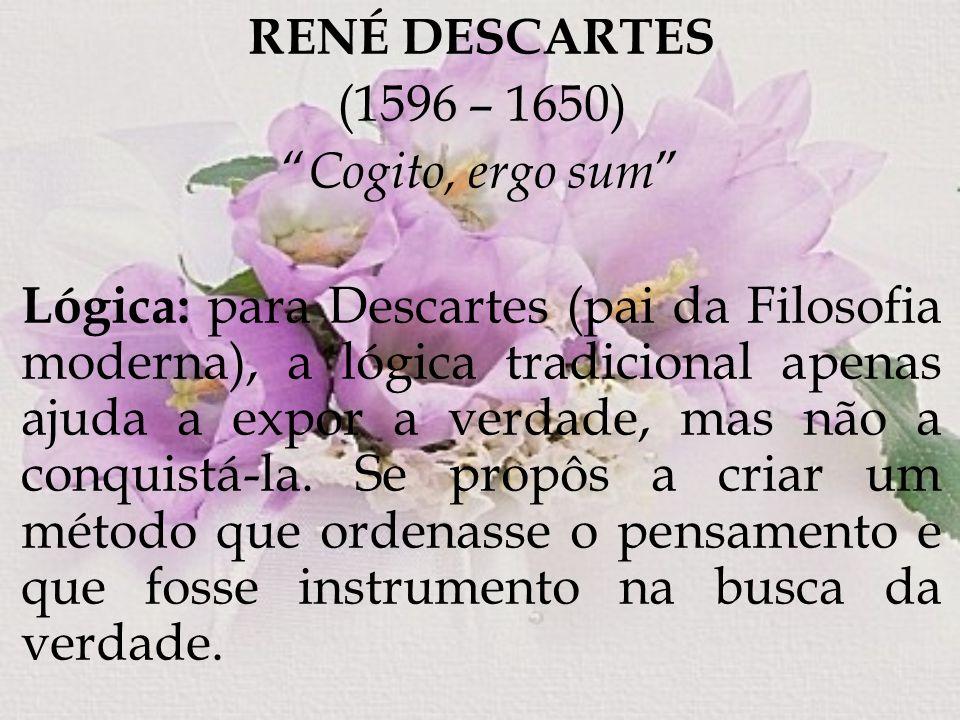 RENÉ DESCARTES (1596 – 1650) Cogito, ergo sum Lógica: para Descartes (pai da Filosofia moderna), a lógica tradicional apenas ajuda a expor a verdade,