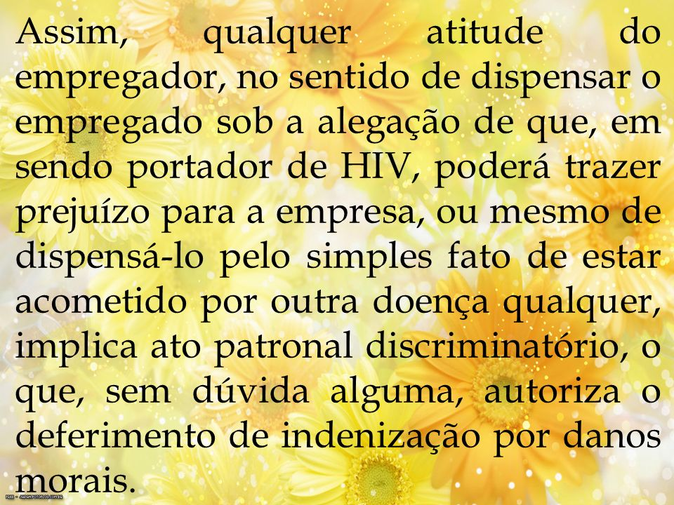 Assim, qualquer atitude do empregador, no sentido de dispensar o empregado sob a alegação de que, em sendo portador de HIV, poderá trazer prejuízo par
