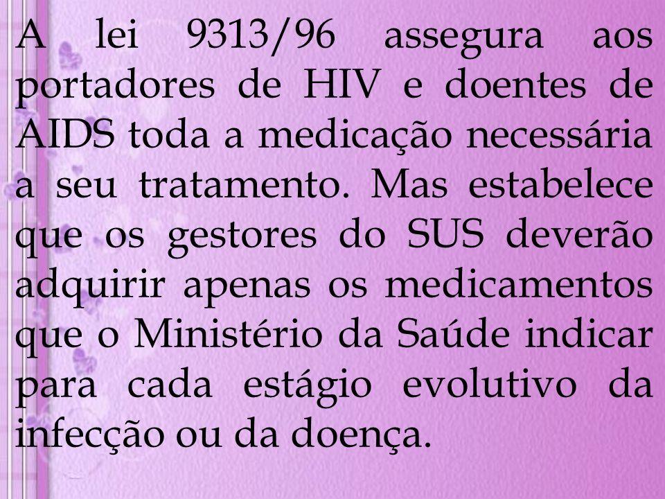 A lei 9313/96 assegura aos portadores de HIV e doentes de AIDS toda a medicação necessária a seu tratamento. Mas estabelece que os gestores do SUS dev