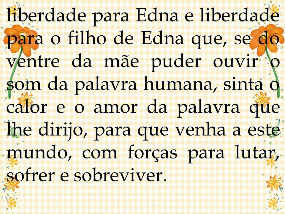 liberdade para Edna e liberdade para o filho de Edna que, se do ventre da mãe puder ouvir o som da palavra humana, sinta o calor e o amor da palavra q