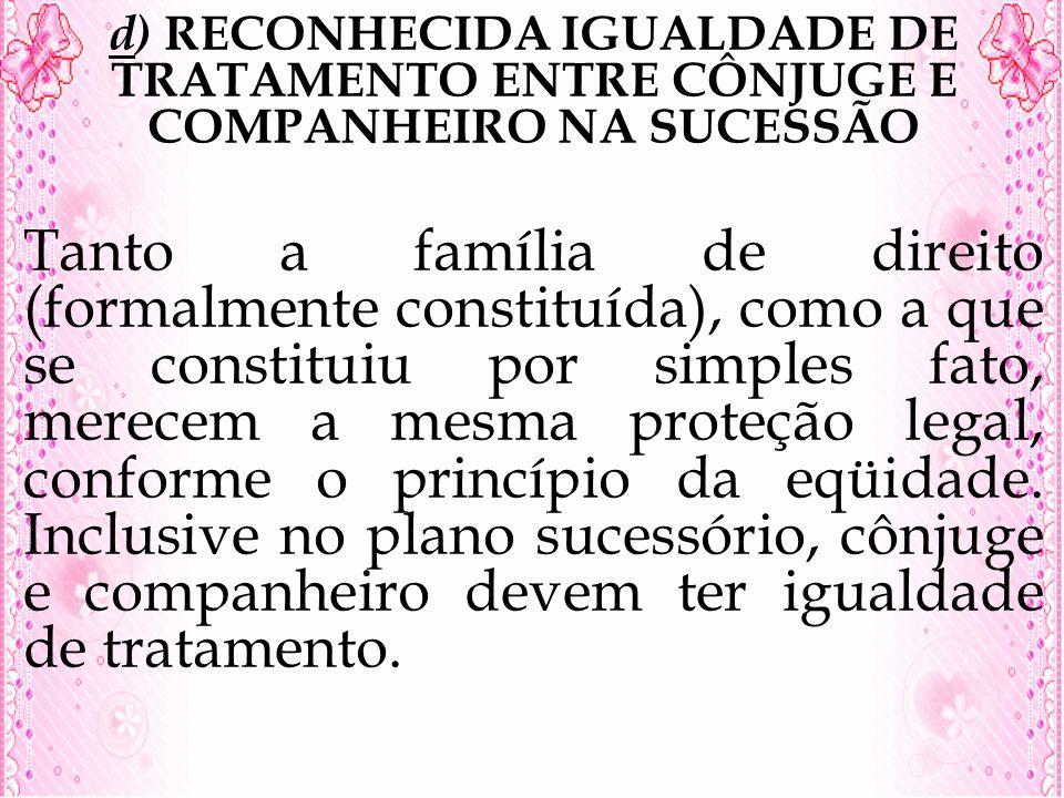 d) RECONHECIDA IGUALDADE DE TRATAMENTO ENTRE CÔNJUGE E COMPANHEIRO NA SUCESSÃO Tanto a família de direito (formalmente constituída), como a que se con