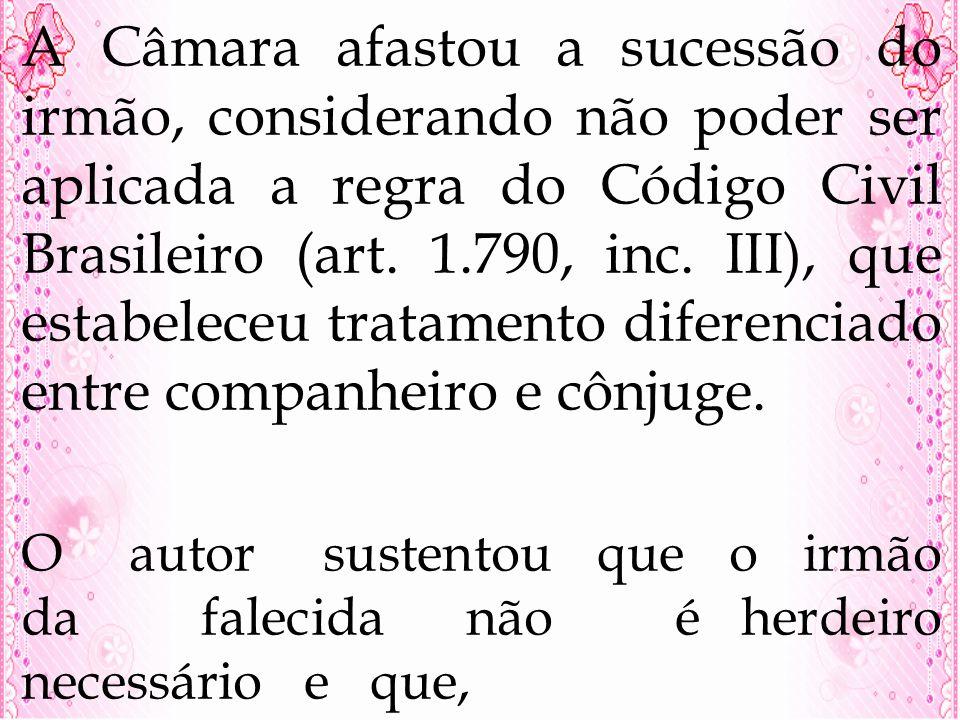A Câmara afastou a sucessão do irmão, considerando não poder ser aplicada a regra do Código Civil Brasileiro (art. 1.790, inc. III), que estabeleceu t