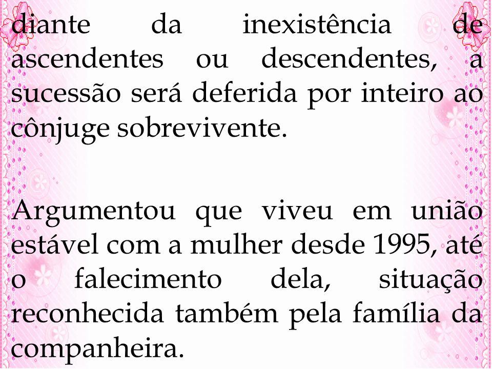 diante da inexistência de ascendentes ou descendentes, a sucessão será deferida por inteiro ao cônjuge sobrevivente. Argumentou que viveu em união est