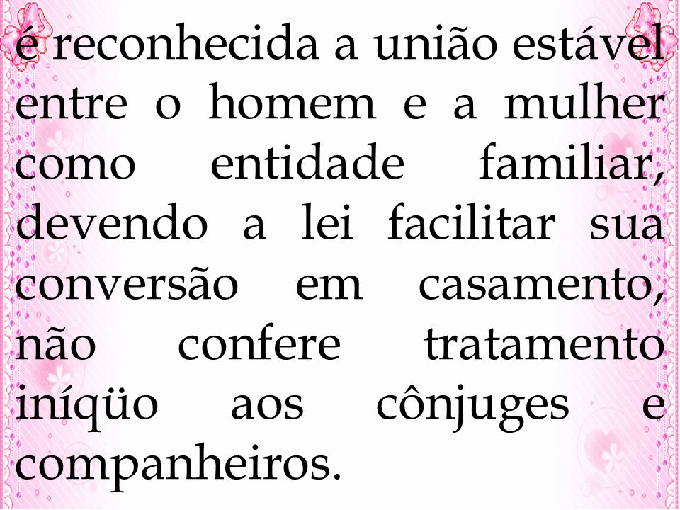 é reconhecida a união estável entre o homem e a mulher como entidade familiar, devendo a lei facilitar sua conversão em casamento, não confere tratame