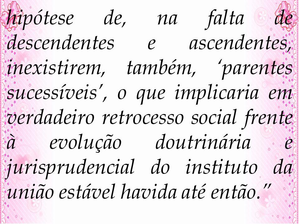 hipótese de, na falta de descendentes e ascendentes, inexistirem, também, parentes sucessíveis, o que implicaria em verdadeiro retrocesso social frent