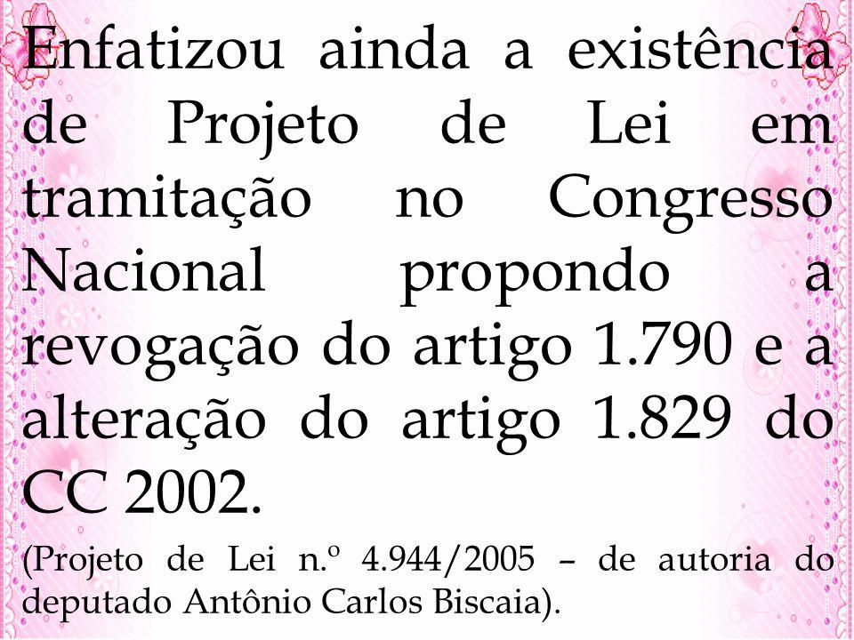 Enfatizou ainda a existência de Projeto de Lei em tramitação no Congresso Nacional propondo a revogação do artigo 1.790 e a alteração do artigo 1.829