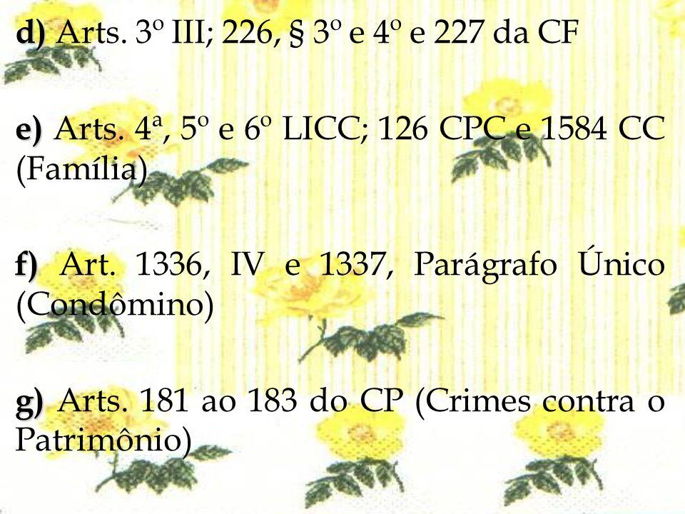 d) d) Arts. 3º III; 226, § 3º e 4º e 227 da CF e) e) Arts. 4ª, 5º e 6º LICC; 126 CPC e 1584 CC (Família) f) f) Art. 1336, IV e 1337, Parágrafo Único (