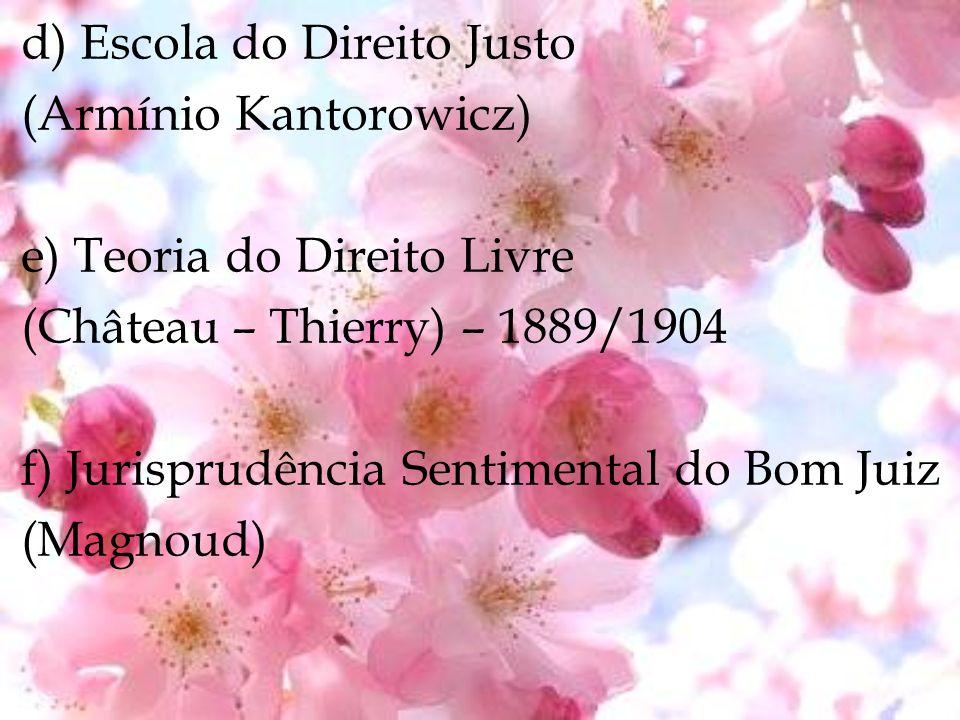 d) Escola do Direito Justo (Armínio Kantorowicz) e) Teoria do Direito Livre (Château – Thierry) – 1889/1904 f) Jurisprudência Sentimental do Bom Juiz