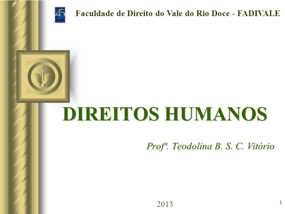 1 DIREITOS HUMANOS Profª. Teodolina B. S. C. Vitório DIREITOS HUMANOS Profª. Teodolina B. S. C. Vitório 2013 Faculdade de Direito do Vale do Rio Doce