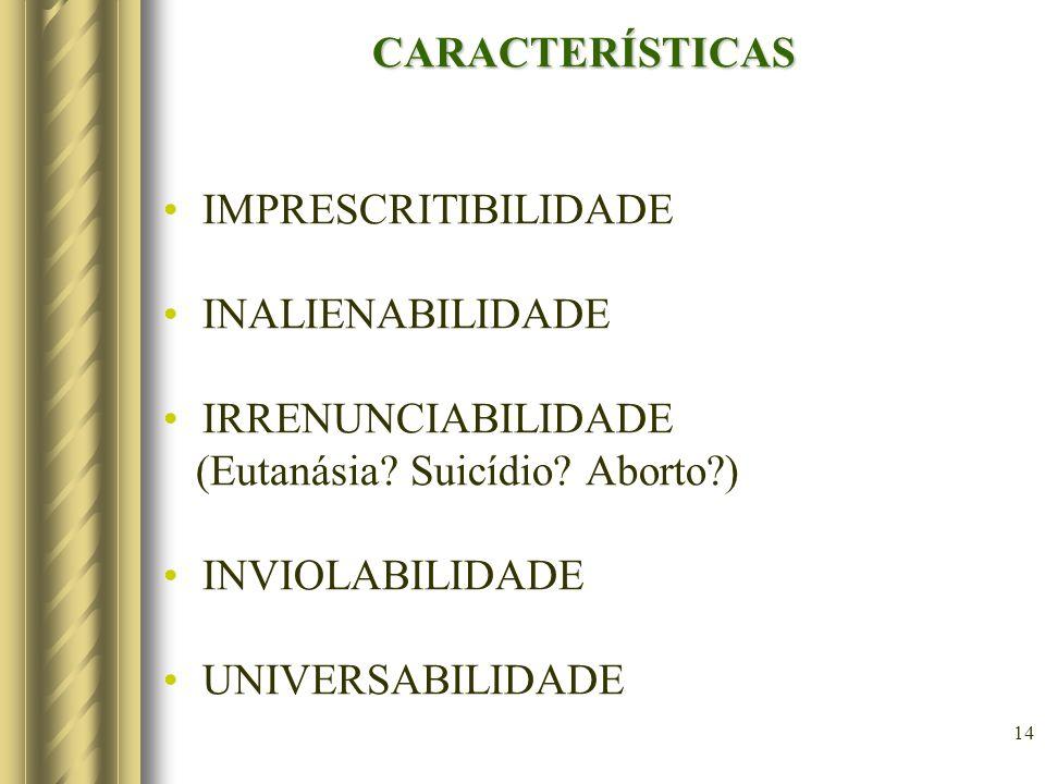 14 CARACTERÍSTICAS IMPRESCRITIBILIDADE INALIENABILIDADE IRRENUNCIABILIDADE (Eutanásia? Suicídio? Aborto?) INVIOLABILIDADE UNIVERSABILIDADE