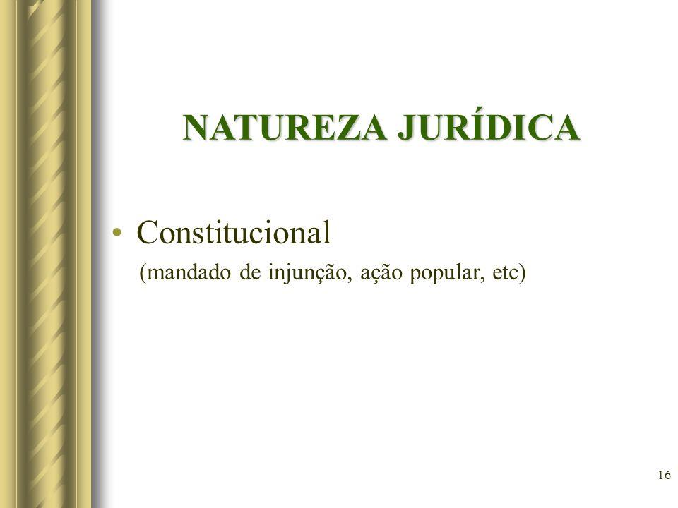 16 NATUREZA JURÍDICA Constitucional (mandado de injunção, ação popular, etc)