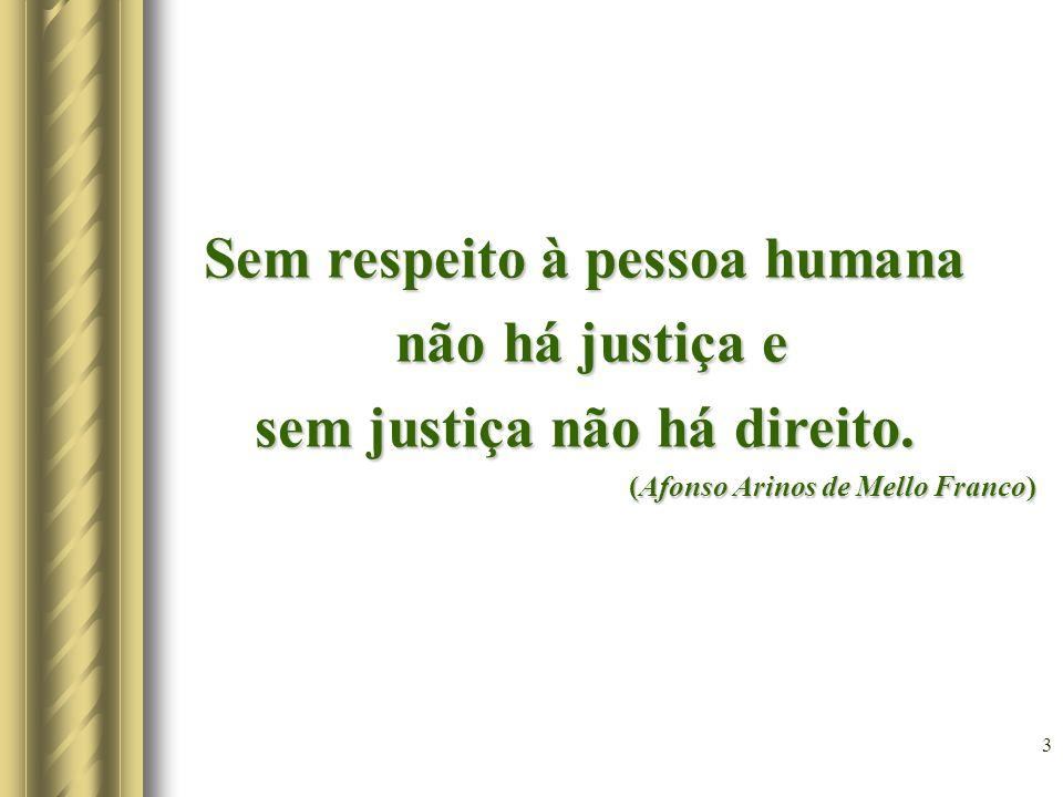 3 Sem respeito à pessoa humana não há justiça e não há justiça e sem justiça não há direito. (Afonso Arinos de Mello Franco) (Afonso Arinos de Mello F