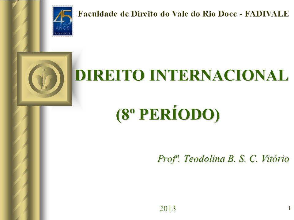 1 DIREITO INTERNACIONAL (8º PERÍODO) Profª. Teodolina B. S. C. Vitório DIREITO INTERNACIONAL (8º PERÍODO) Profª. Teodolina B. S. C. Vitório 2013 Facul