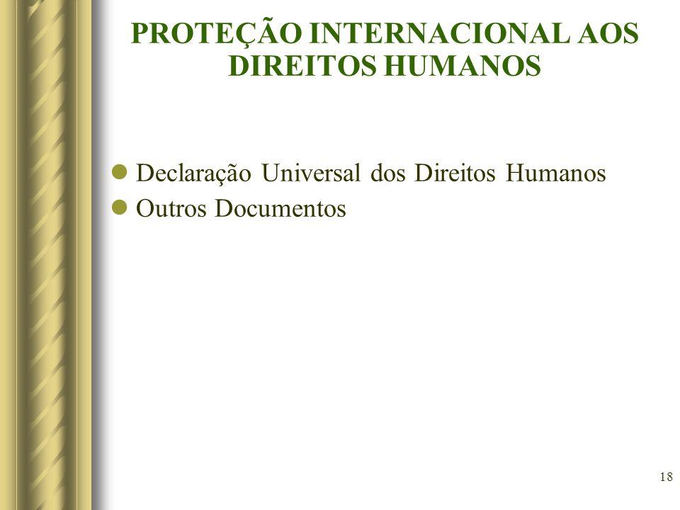 18 PROTEÇÃO INTERNACIONAL AOS DIREITOS HUMANOS Declaração Universal dos Direitos Humanos Outros Documentos